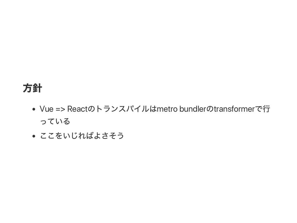 方針 Vue => React のトランスパイルはmetro bundler のtransfo...