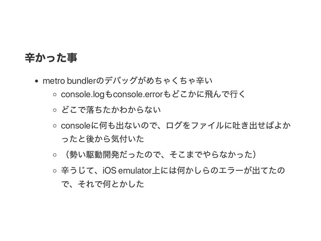 辛かった事 metro bundler のデバッグがめちゃくちゃ辛い console.log ...