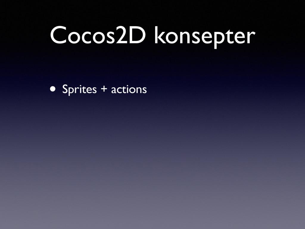Cocos2D konsepter • Sprites + actions