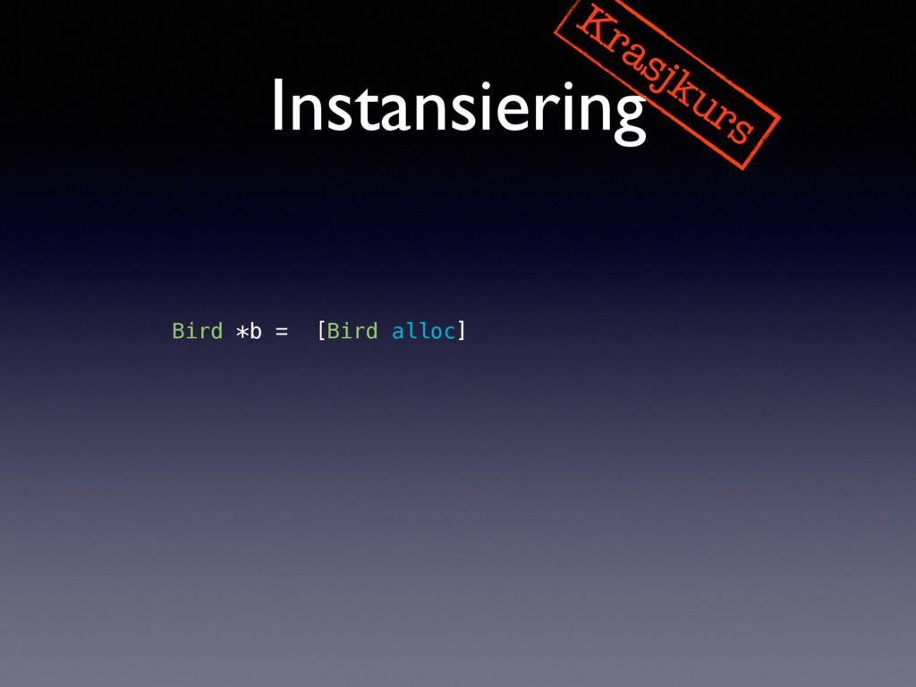Instansiering Krasjkurs Bird *b = [[Bird alloc]...