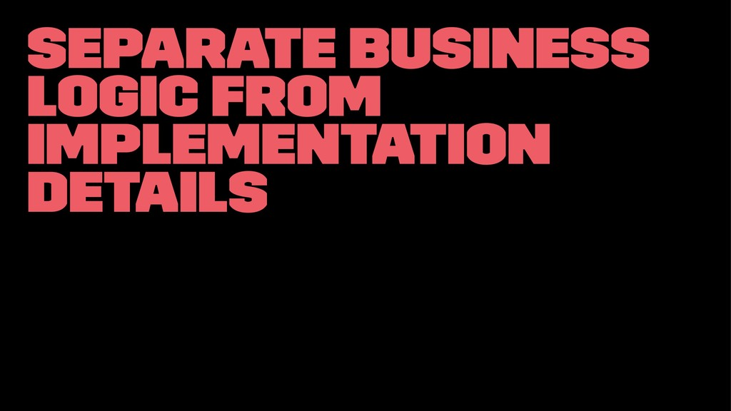Separate business logic from implementation det...
