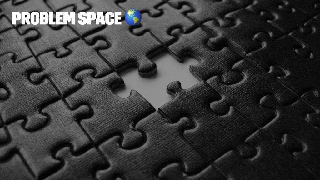 Problem space !
