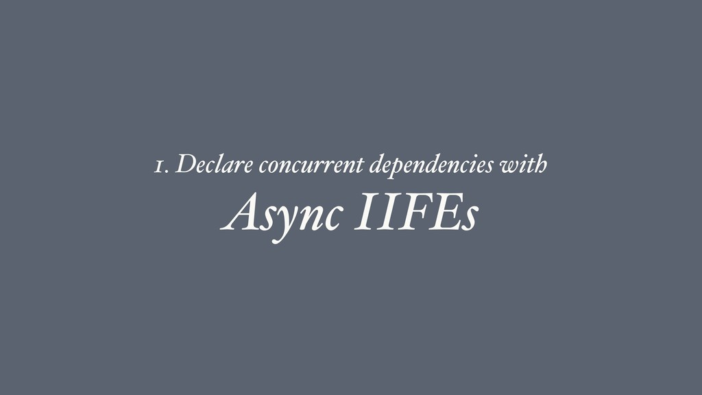 Async IIFEs 1. Declare concurrent dependencies ...