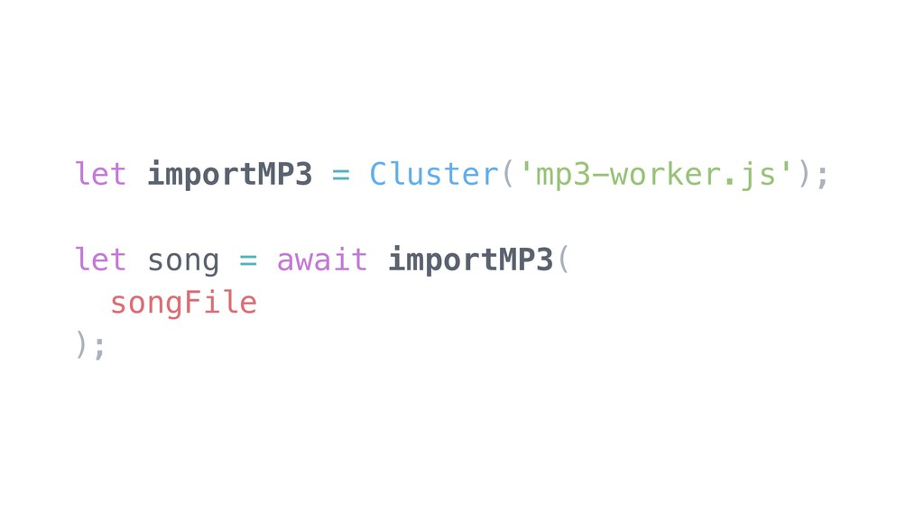 let importMP3 = Cluster('mp3-worker.js'); let s...