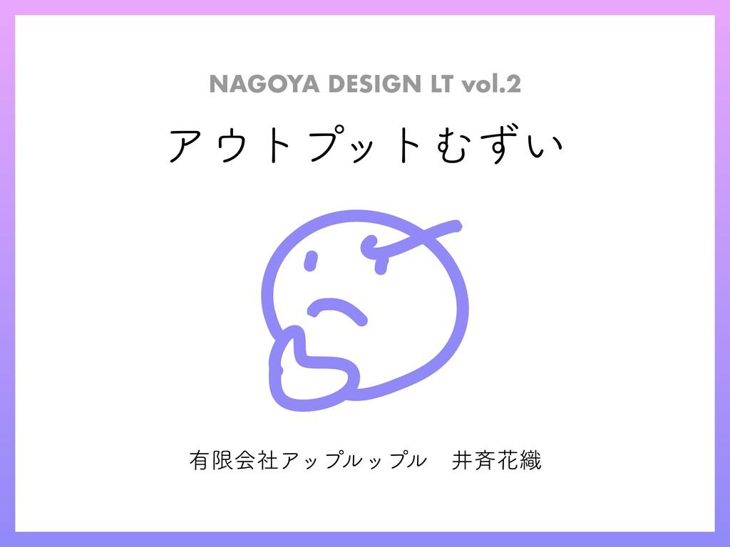 アウトプットむずい NAGOYA DESIGN LT vol.2 有限会社アップルップル井⻫...