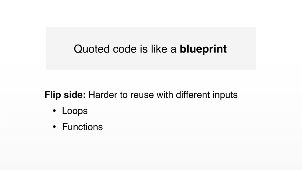 Quoted code is like a blueprint Flip side: Hard...