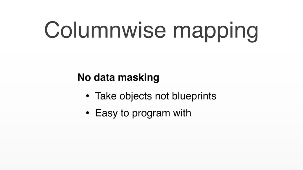 Columnwise mapping No data masking • Take objec...
