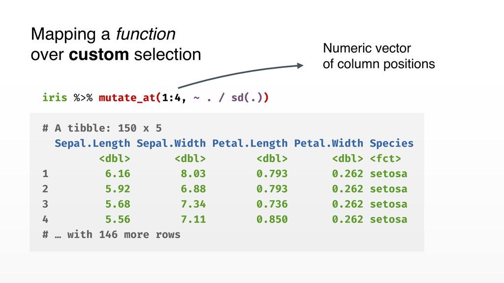 iris %>% mutate_at(1:4, ~ . / sd(.)) # A tibble...