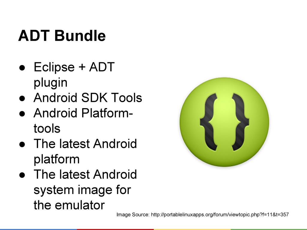 ADT Bundle ● Eclipse + ADT plugin ● Android SDK...