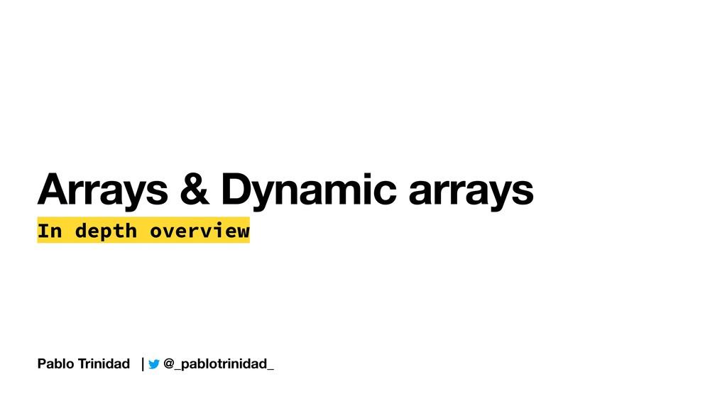 Pablo Trinidad | @_pablotrinidad_ Arrays & Dyna...