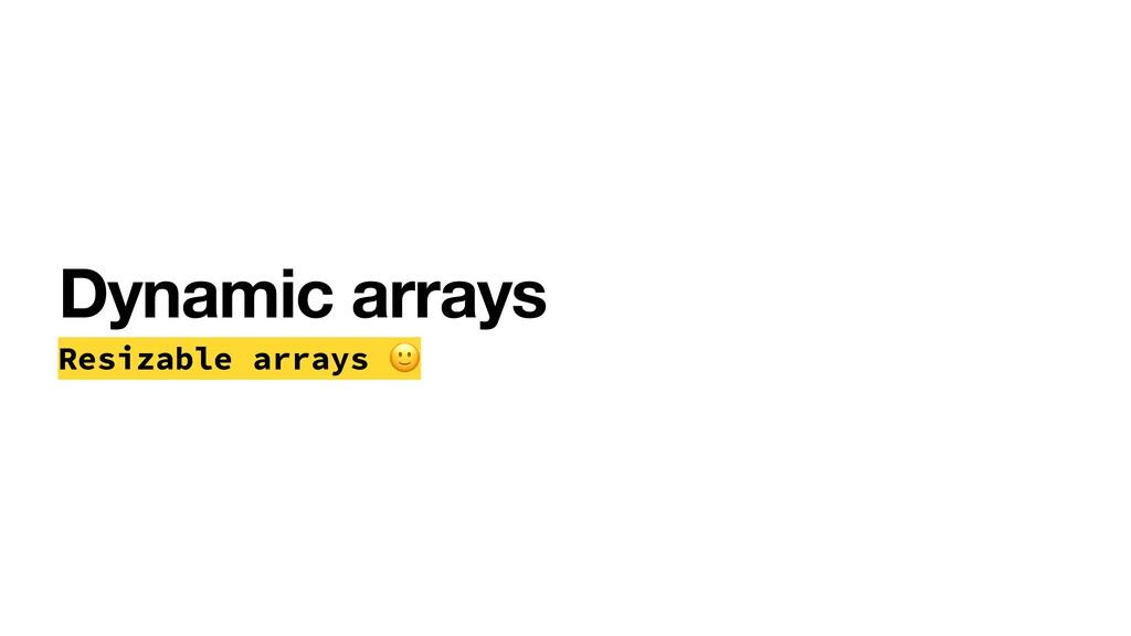 Dynamic arrays Resizable arrays