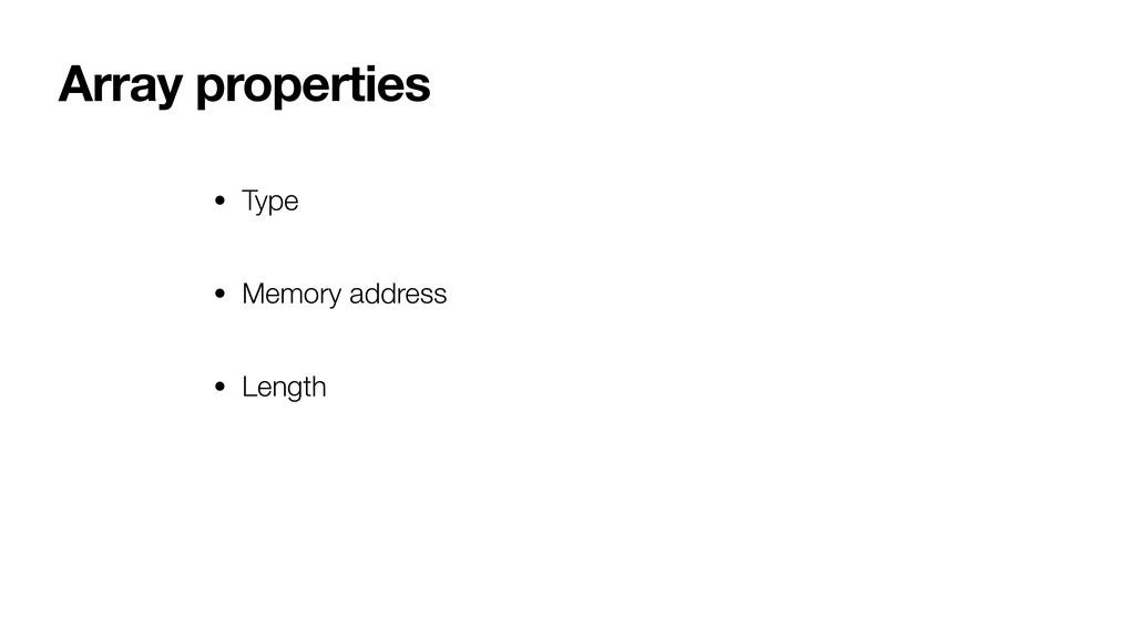 Array properties • Type • Memory address • Leng...
