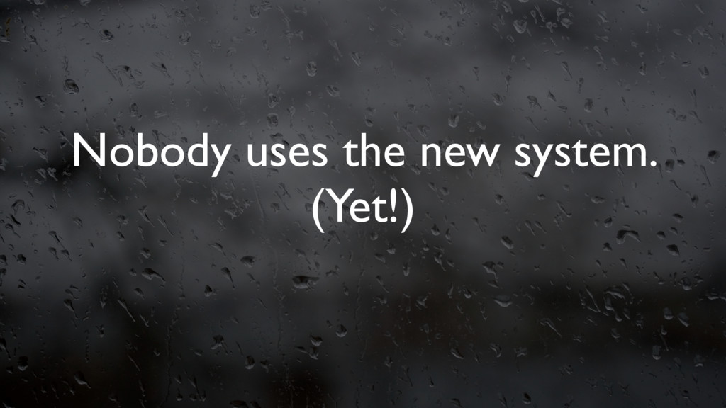 Nobody uses the new system. (Yet!)