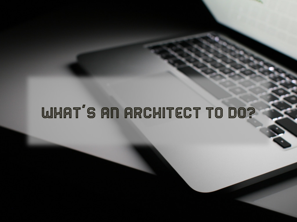 WHAT'S AN ARCHITECT TO DO?