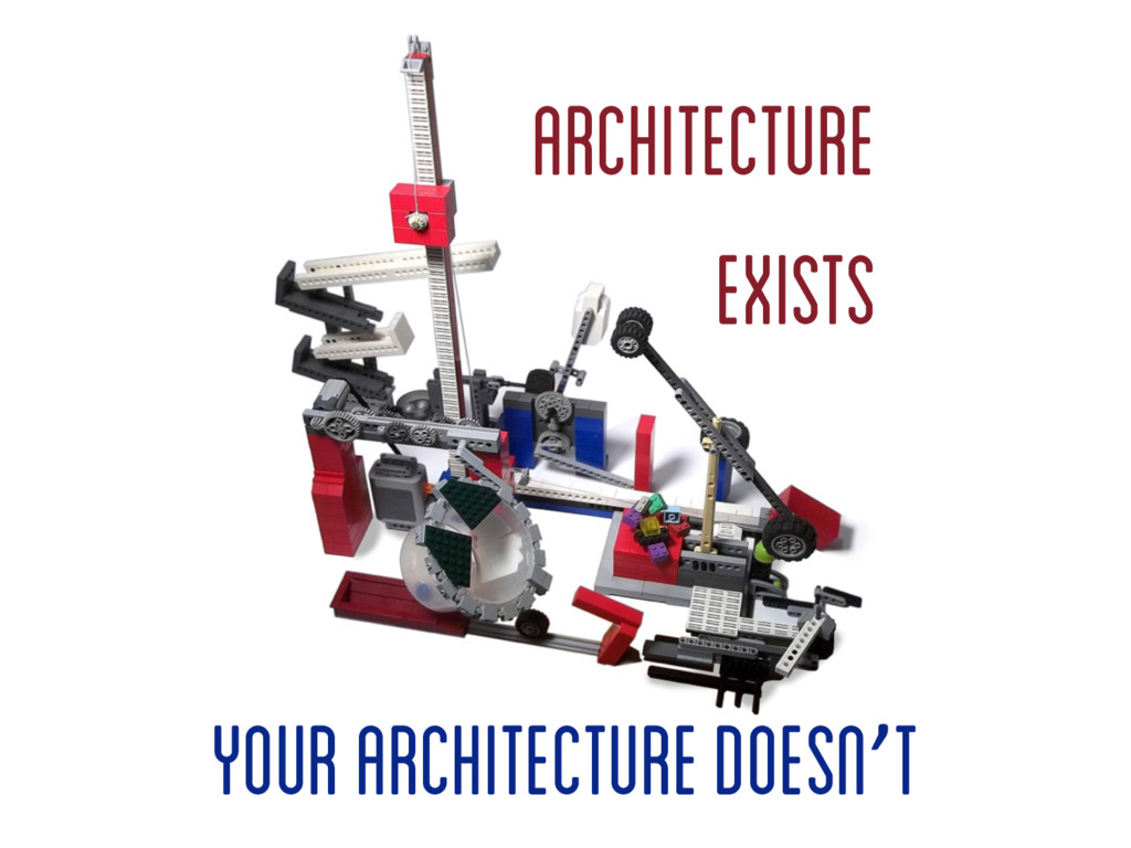 Architecture Exists your architecture doesn't