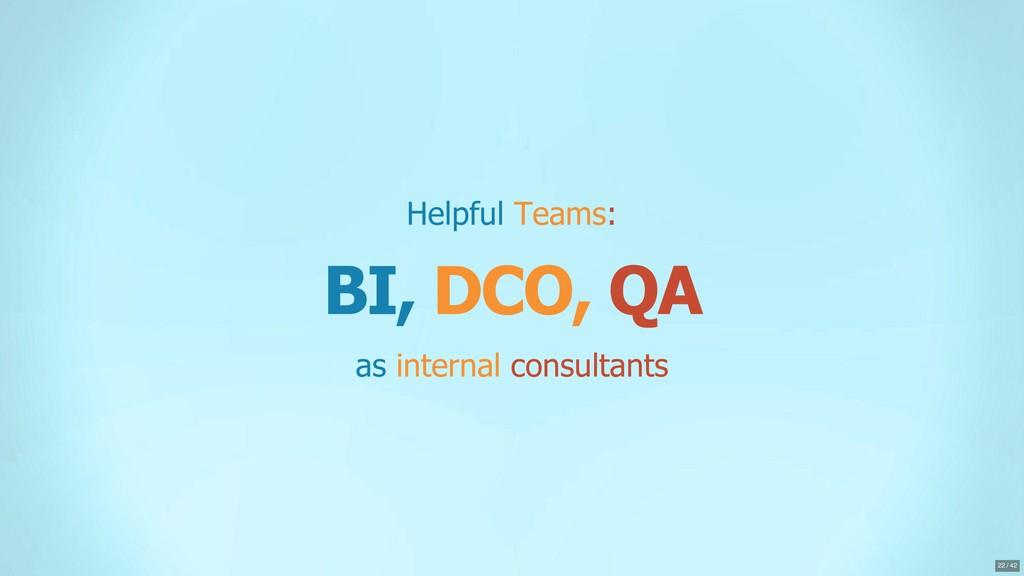 Helpful Teams: BI, DCO, QA as internal consulta...