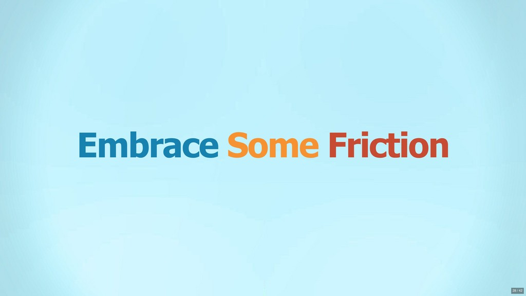 Embrace Some Friction 28 / 42