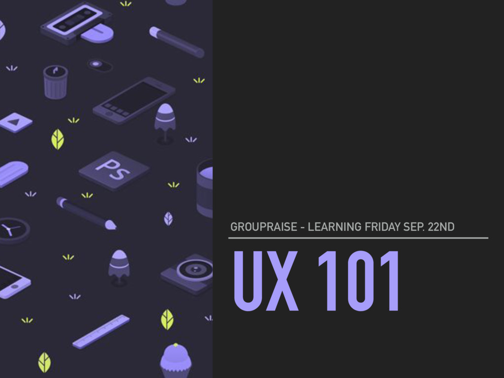 UX 101 GROUPRAISE - LEARNING FRIDAY SEP. 22ND