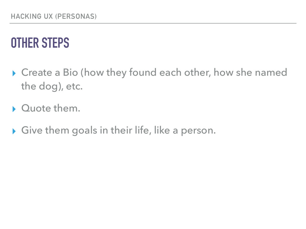 HACKING UX (PERSONAS) OTHER STEPS ▸ Create a Bi...