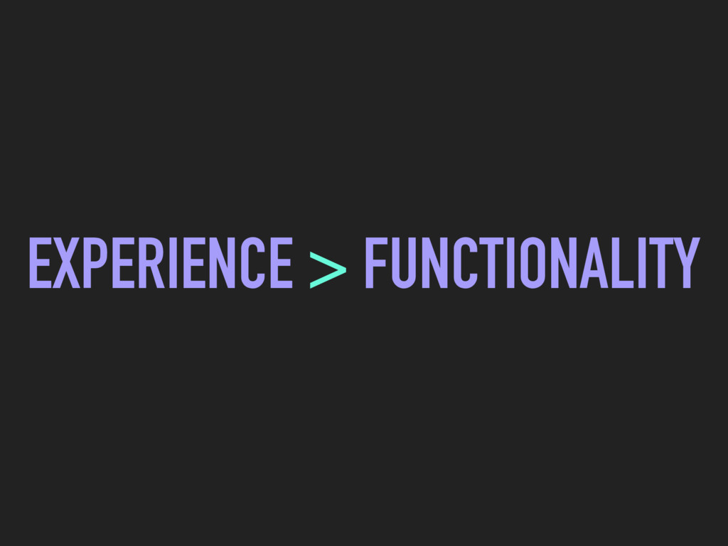 EXPERIENCE > FUNCTIONALITY