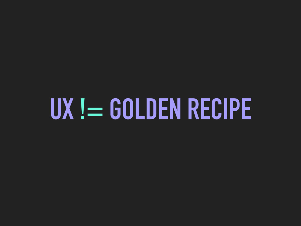UX != GOLDEN RECIPE