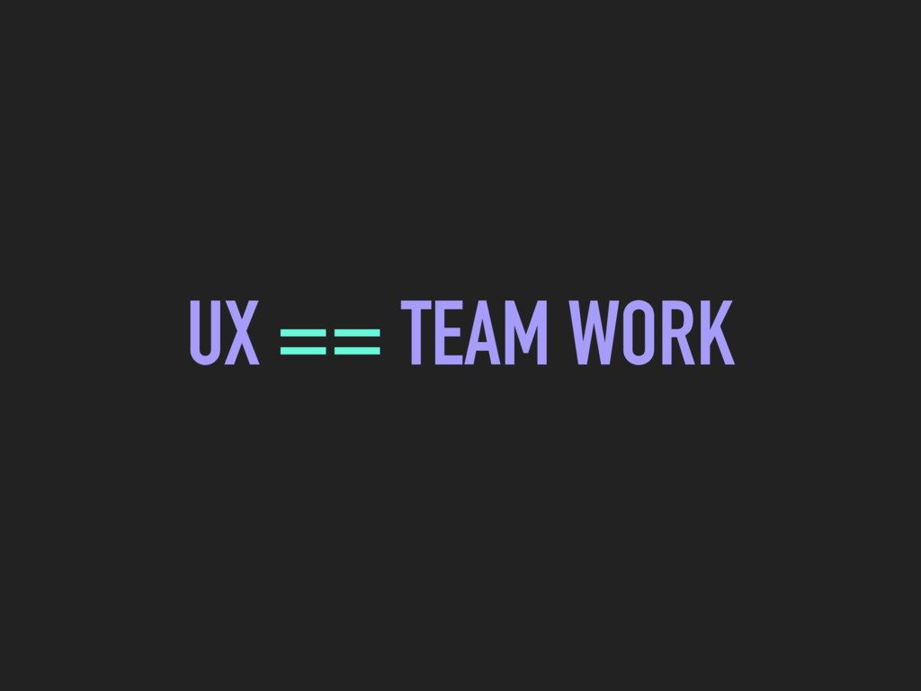 UX == TEAM WORK