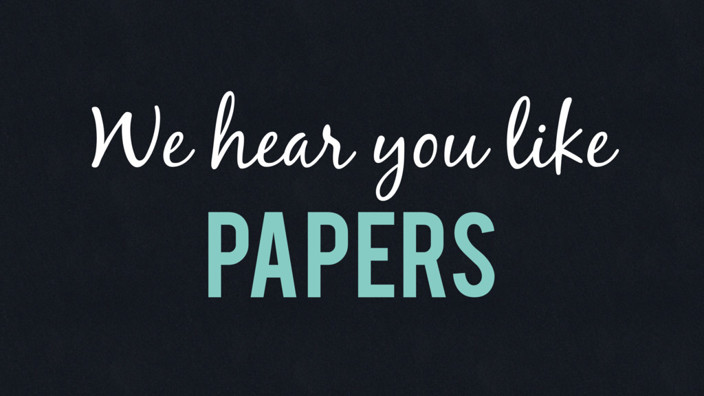 Papers We hear you like