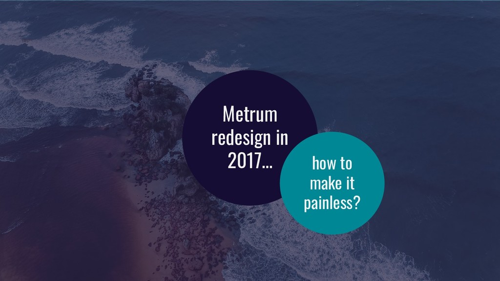 Metrum redesign in 2017... how to make it painl...