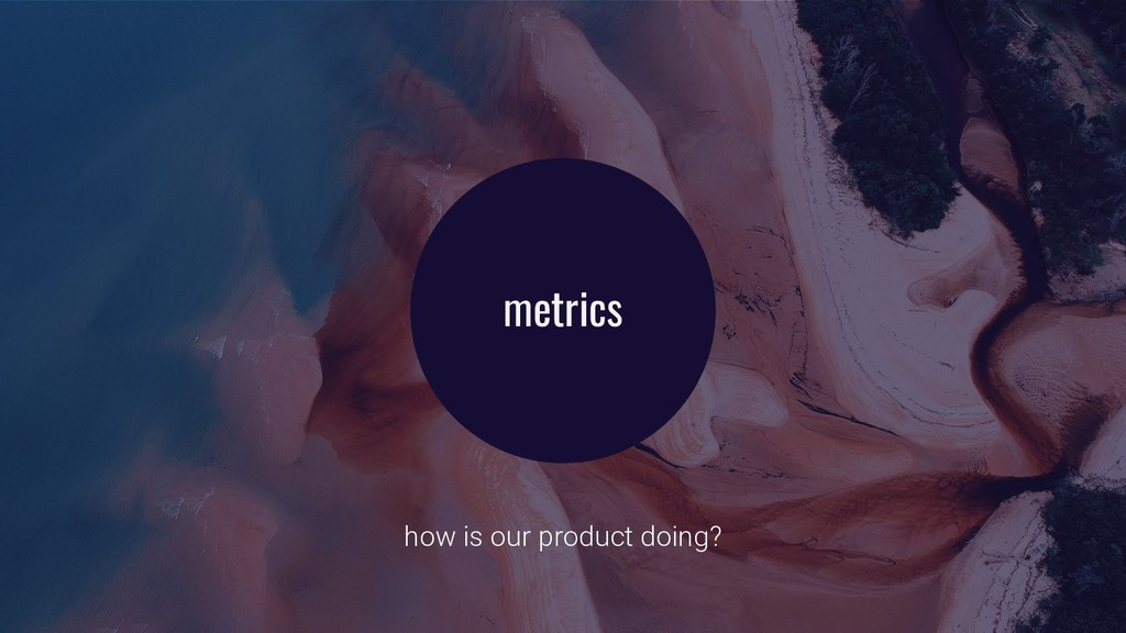 metrics how is our product doing?