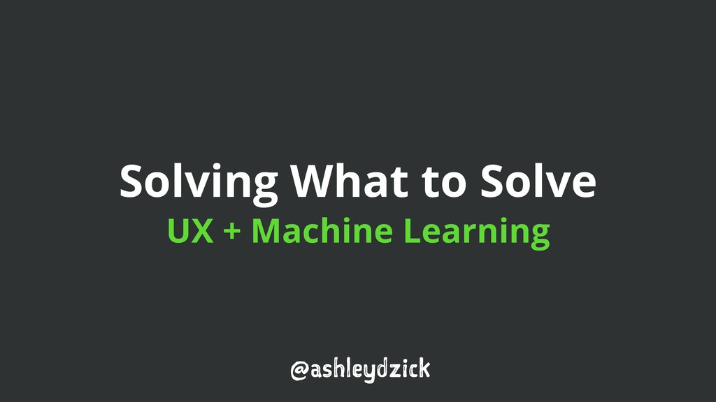 Solving What to Solve UX + Machine Learning @as...