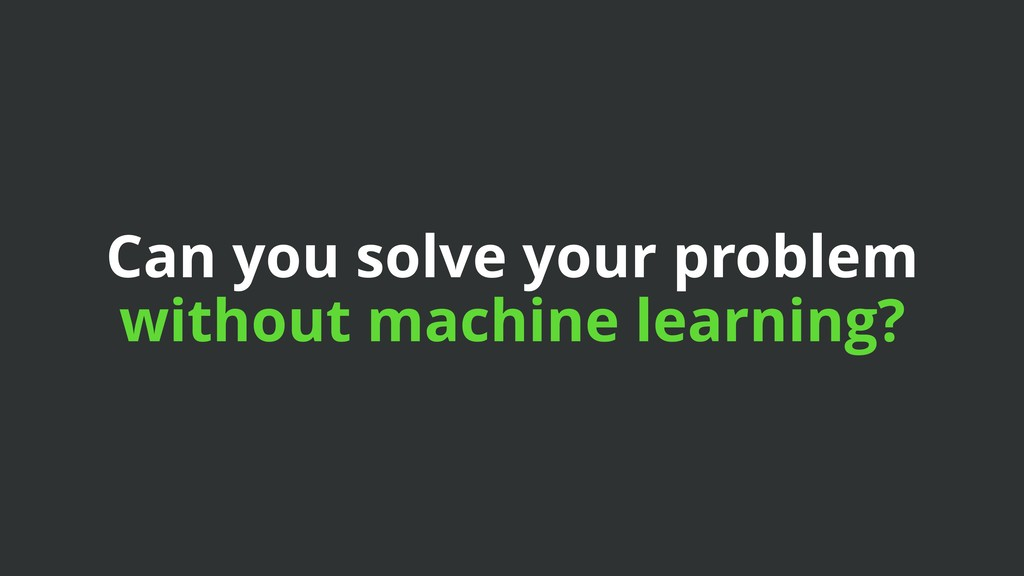 Can you solve your problem without machine lear...
