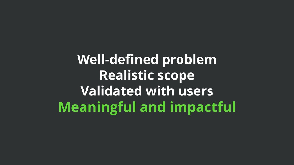 Well-defined problem Realistic scope Validated w...