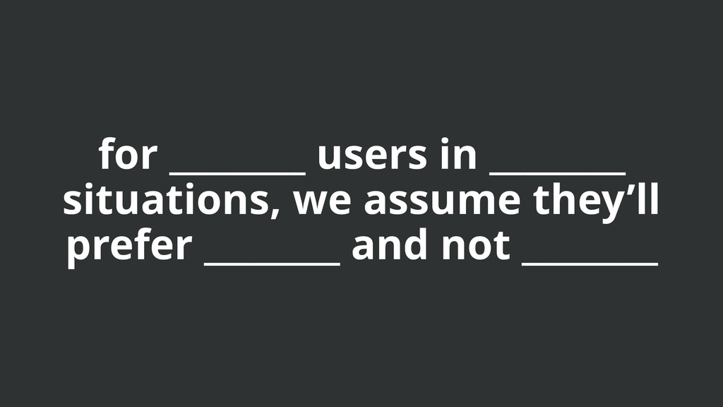 for ________ users in ________ situations, we a...