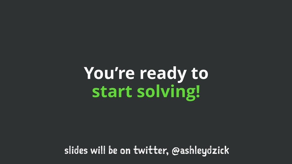 You're ready to start solving! slides will be o...