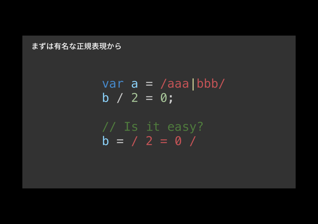var a = /aaa|bbb/! b / 2 = 0;! ! // Is it easy?...