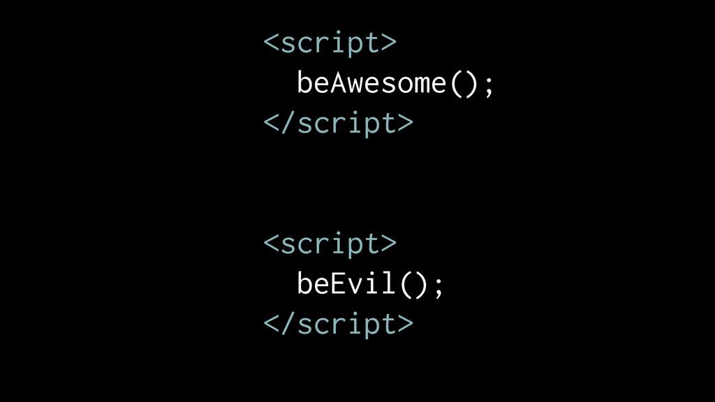 <script> beAwesome(); </script> <script> beEvil...