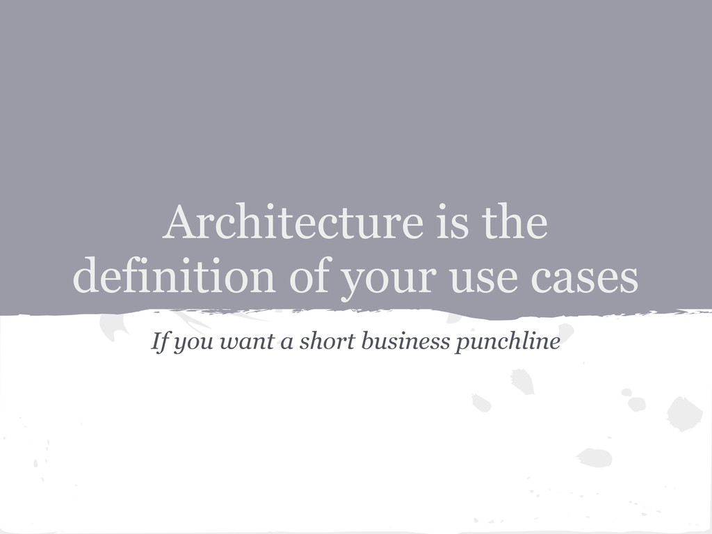 Architecture is the definition of your use case...