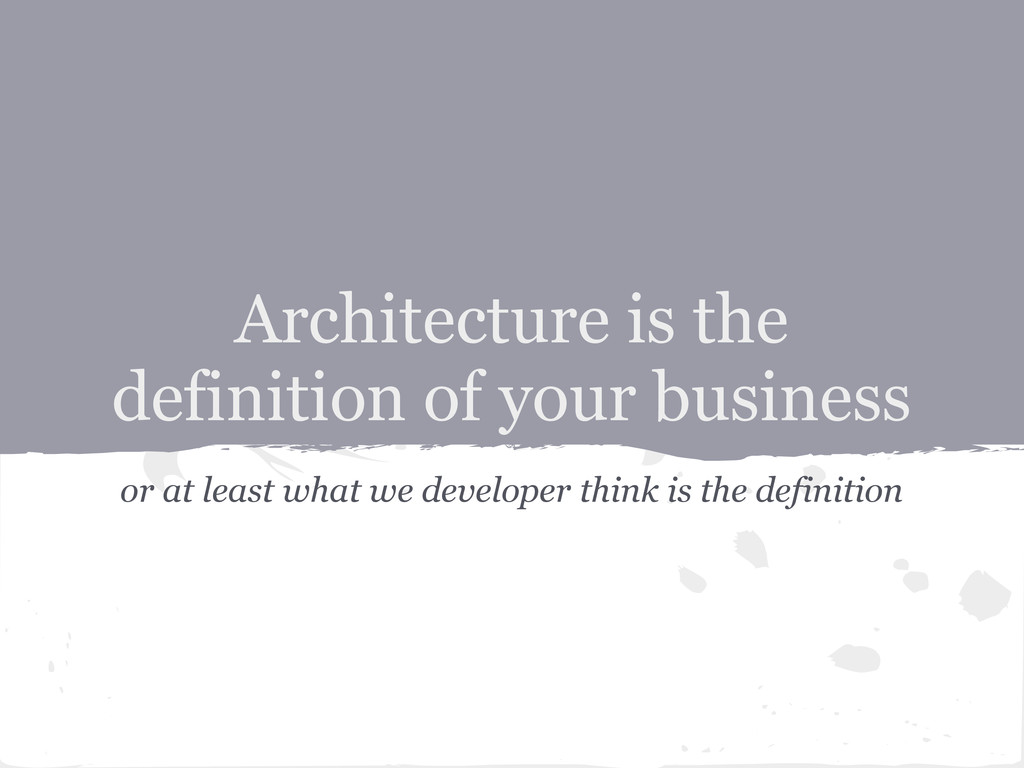 Architecture is the definition of your business...