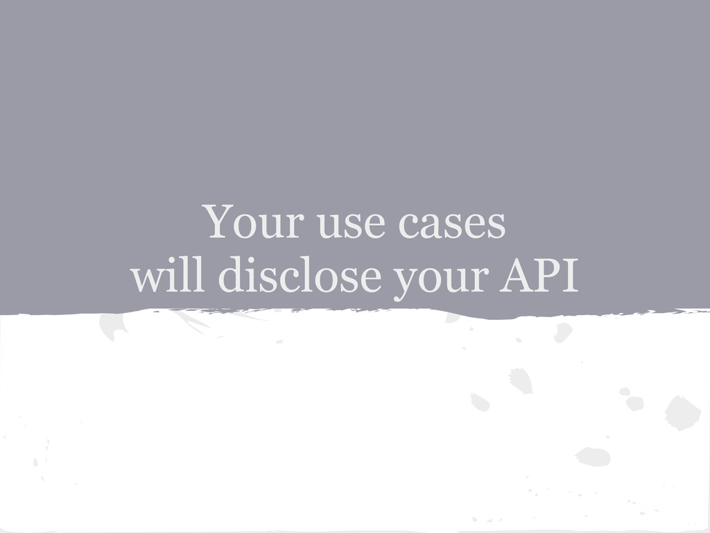 Your use cases will disclose your API