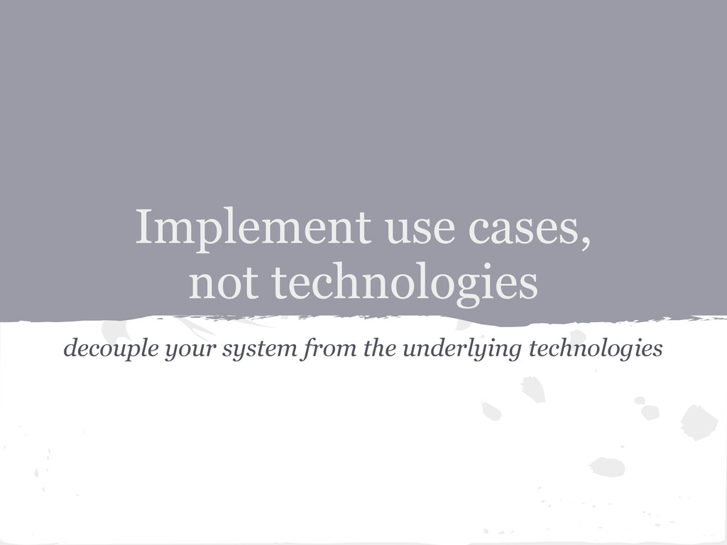 decouple your system from the underlying techno...