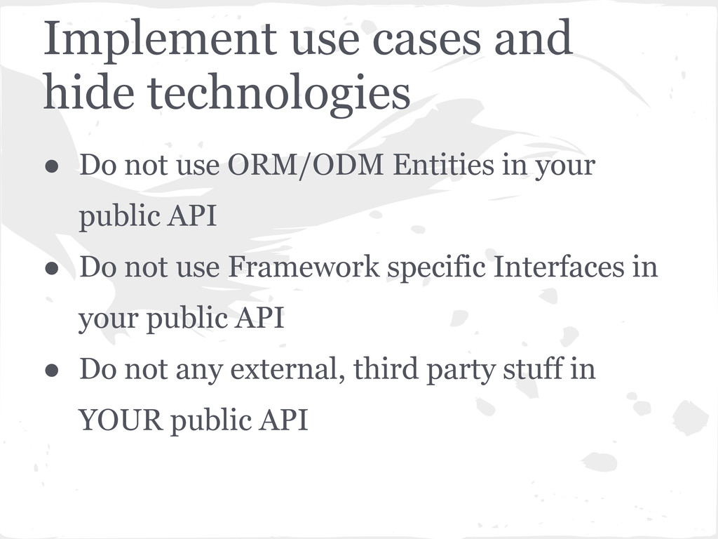 Implement use cases and hide technologies ● Do ...