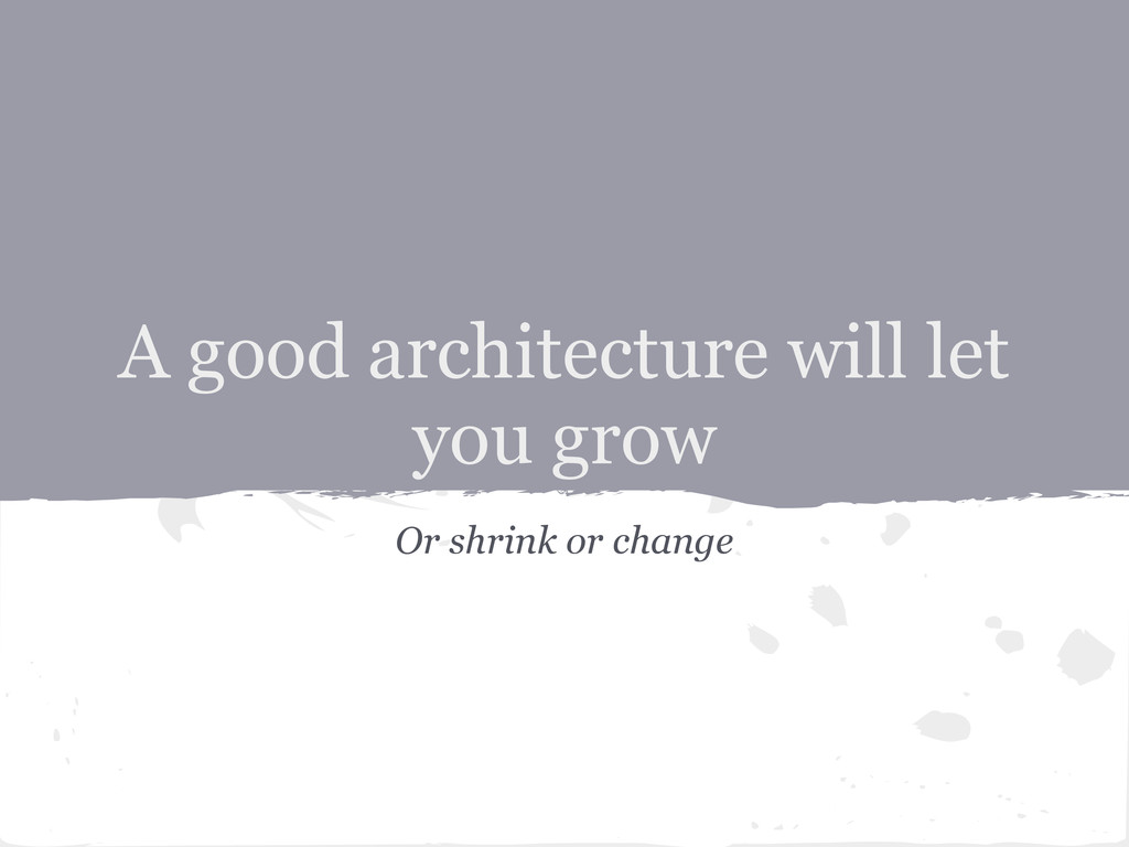 A good architecture will let you grow Or shrink...