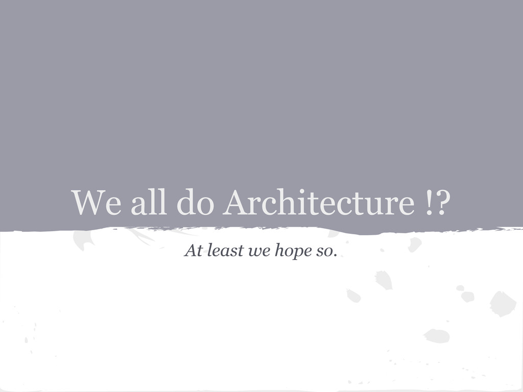 At least we hope so. We all do Architecture !?