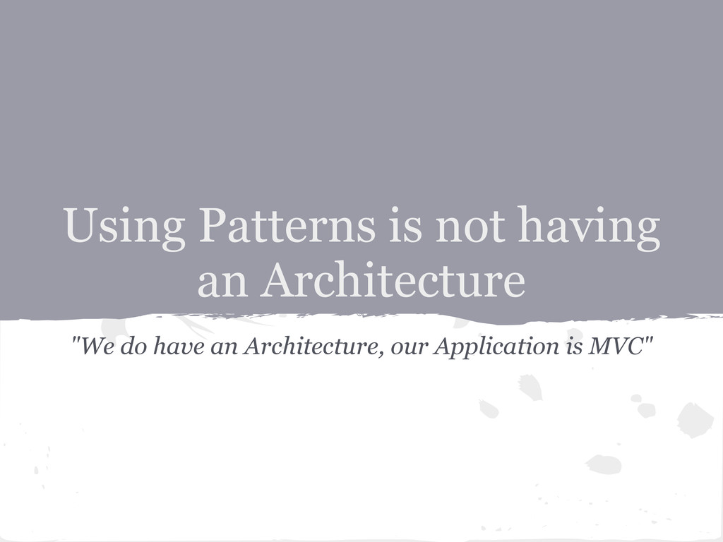 "Using Patterns is not having an Architecture ""W..."
