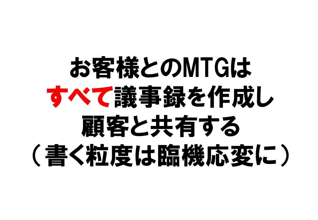 お客様とのMTGは すべて議事録を作成し 顧客と共有する (書く粒度は臨機応変に)