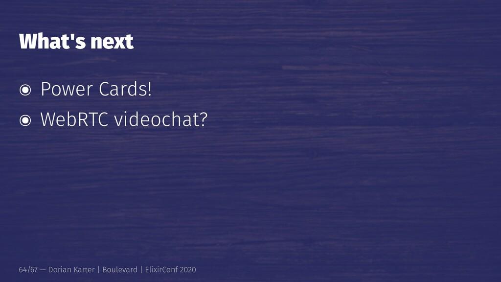 What's next ๏ Power Cards! ๏ WebRTC videochat? ...