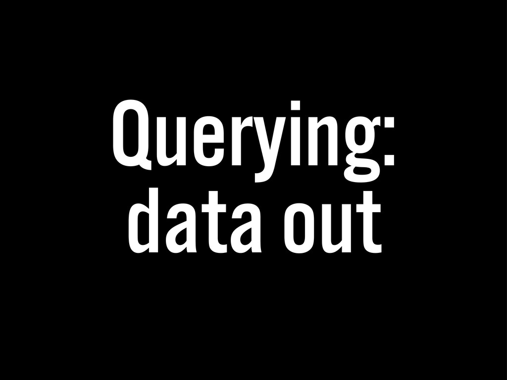 Querying: data out