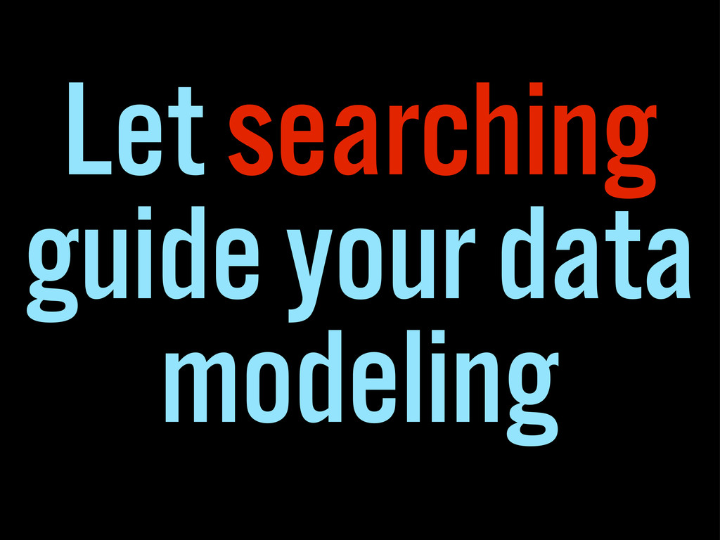 Let searching guide your data modeling