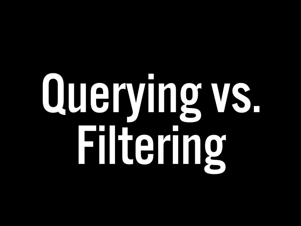 Querying vs. Filtering