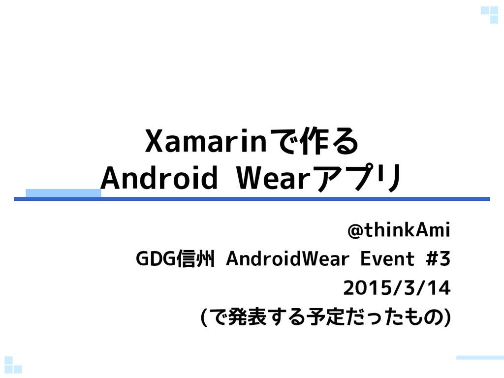 Xamarinで作る Android Wearアプリ @thinkAmi GDG信州 Andr...